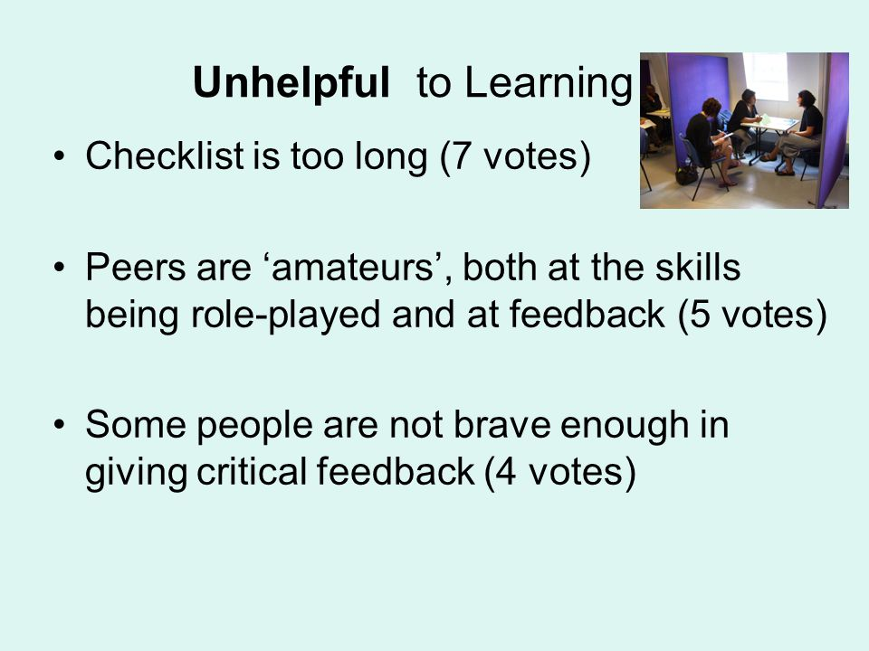Unhelpful to Learning Checklist is too long (7 votes) Peers are amateurs, both at the skills being role-played and at feedback (5 votes) Some people are not brave enough in giving critical feedback (4 votes)