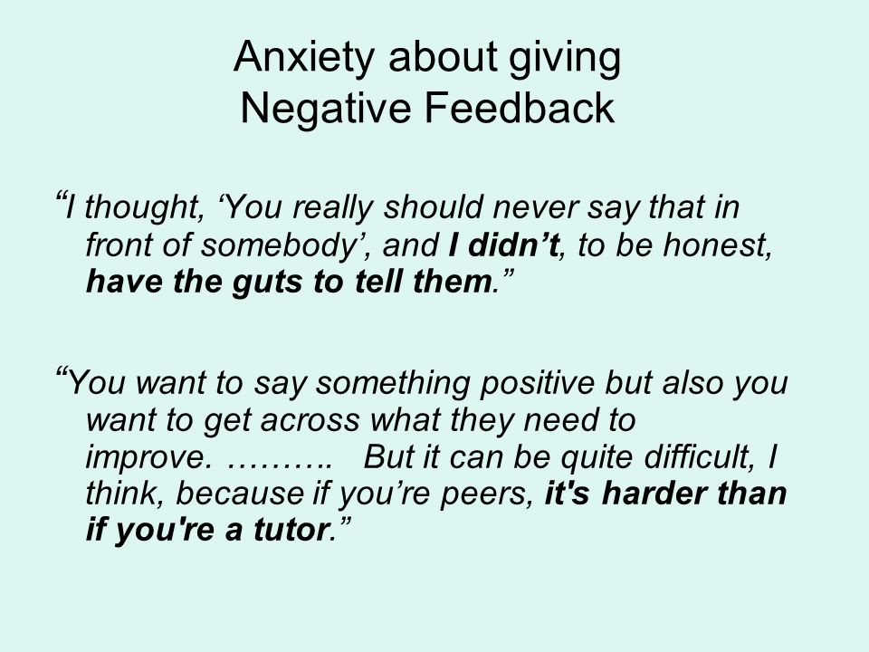 Anxiety about giving Negative Feedback I thought, You really should never say that in front of somebody, and I didnt, to be honest, have the guts to tell them.
