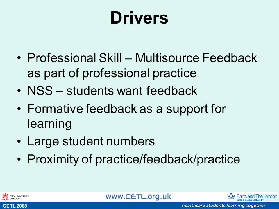 Drivers Professional Skill – Multisource Feedback as part of professional practice NSS – students want feedback Formative feedback as a support for learning Large student numbers Proximity of practice/feedback/practice s CETL 2008