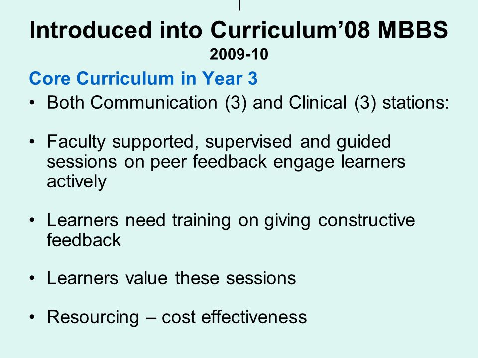 I Introduced into Curriculum08 MBBS 2009-10 Core Curriculum in Year 3 Both Communication (3) and Clinical (3) stations: Faculty supported, supervised and guided sessions on peer feedback engage learners actively Learners need training on giving constructive feedback Learners value these sessions Resourcing – cost effectiveness