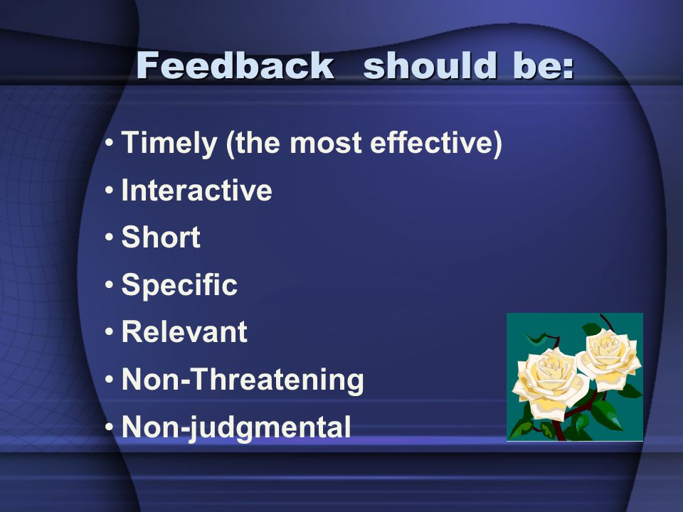 Timely (the most effective) Interactive Short Specific Relevant Non-Threatening Non-judgmental Feedback should be: