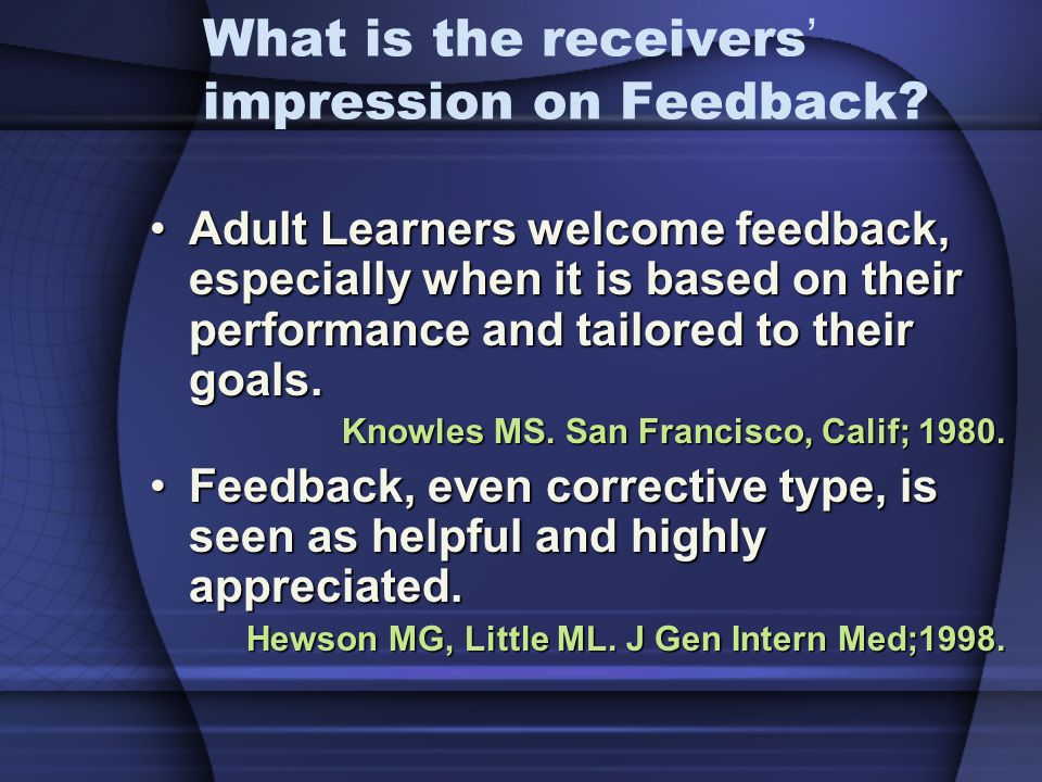 What is the receivers impression on Feedback? Adult Learners welcome feedback, especially when it is based on their performance and tailored to their