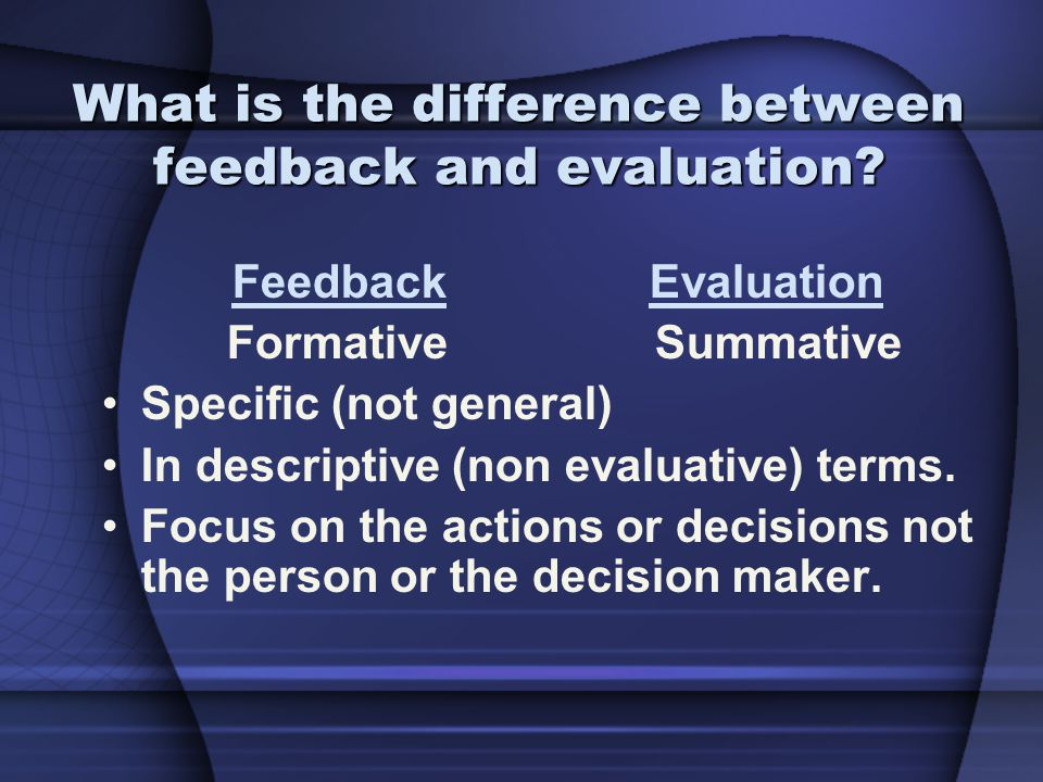 What is the difference between feedback and evaluation? Feedback Evaluation Formative Summative Specific (not general) In descriptive (non evaluative)