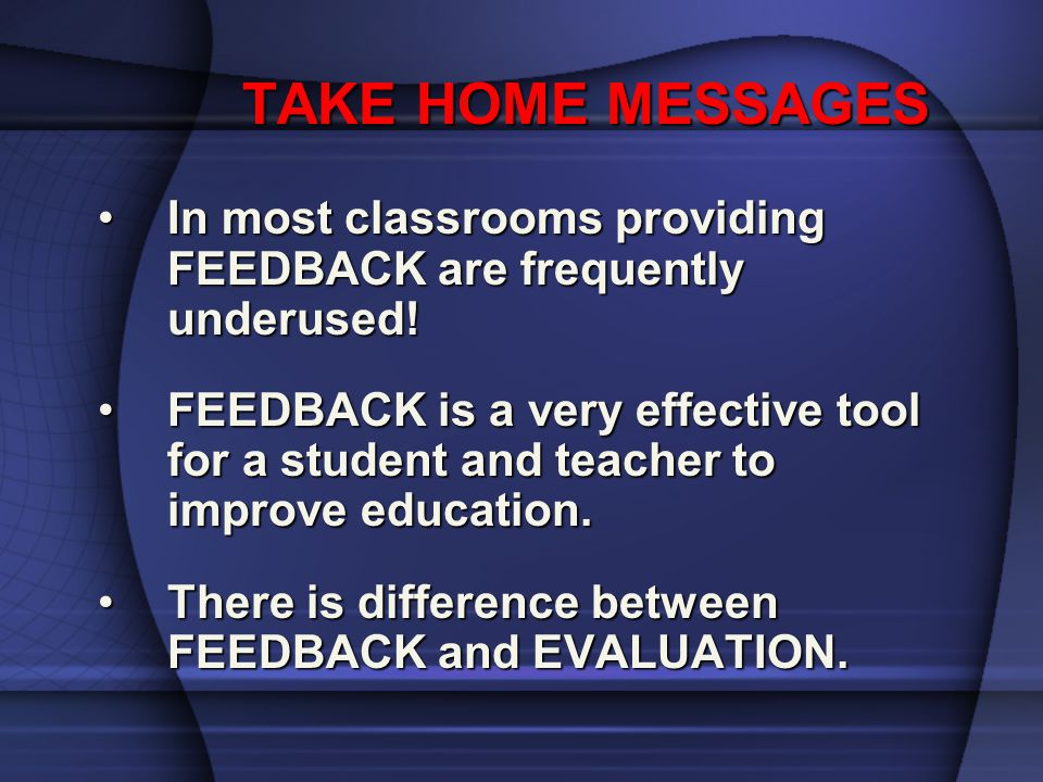 TAKE HOME MESSAGES TAKE HOME MESSAGES In most classrooms providing FEEDBACK are frequently underused!In most classrooms providing FEEDBACK are frequen