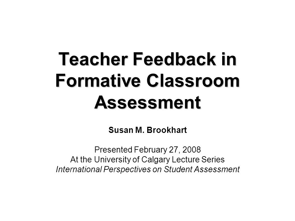 Teacher Feedback in Formative Classroom Assessment Susan M. Brookhart Presented February 27, 2008 At the University of Calgary Lecture Series Internat