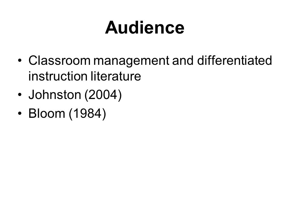 Audience Classroom management and differentiated instruction literature Johnston (2004) Bloom (1984)