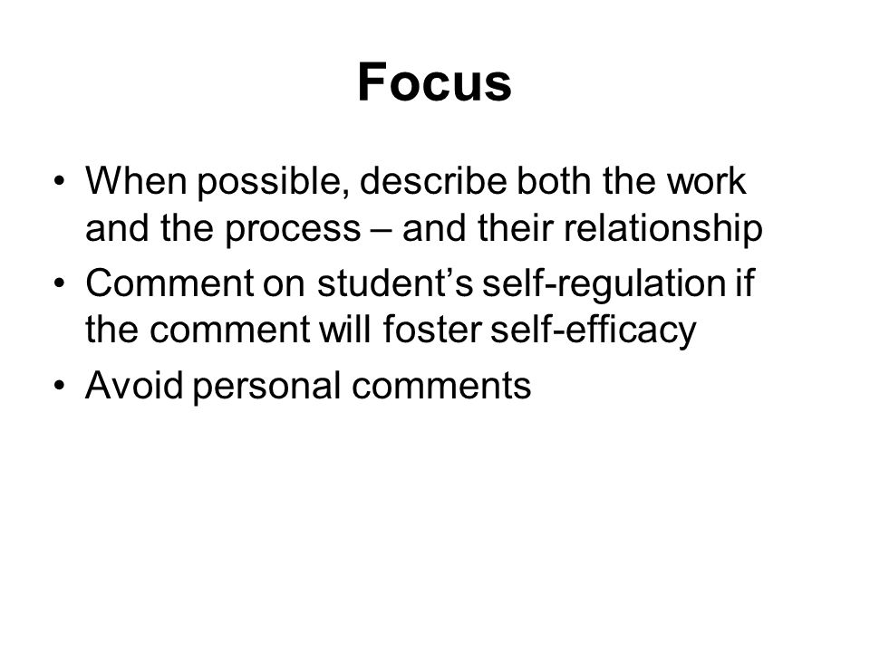 Focus When possible, describe both the work and the process – and their relationship Comment on students self-regulation if the comment will foster se