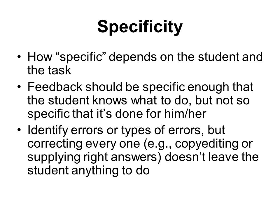 Specificity How specific depends on the student and the task Feedback should be specific enough that the student knows what to do, but not so specific