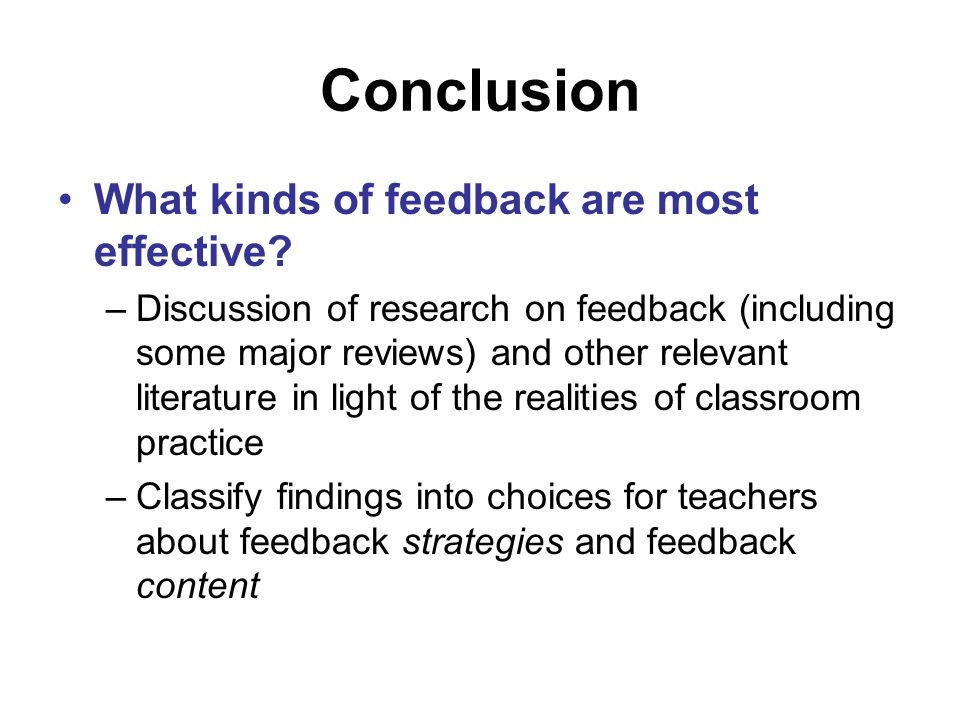 Conclusion What kinds of feedback are most effective? –Discussion of research on feedback (including some major reviews) and other relevant literature