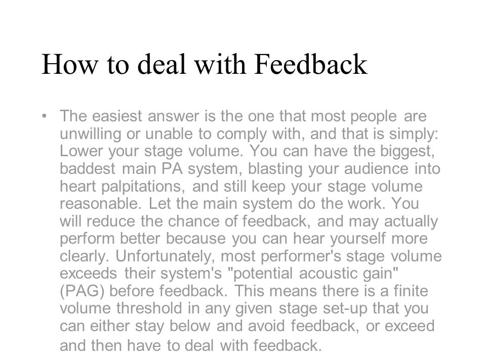 How to deal with Feedback The easiest answer is the one that most people are unwilling or unable to comply with, and that is simply: Lower your stage volume.