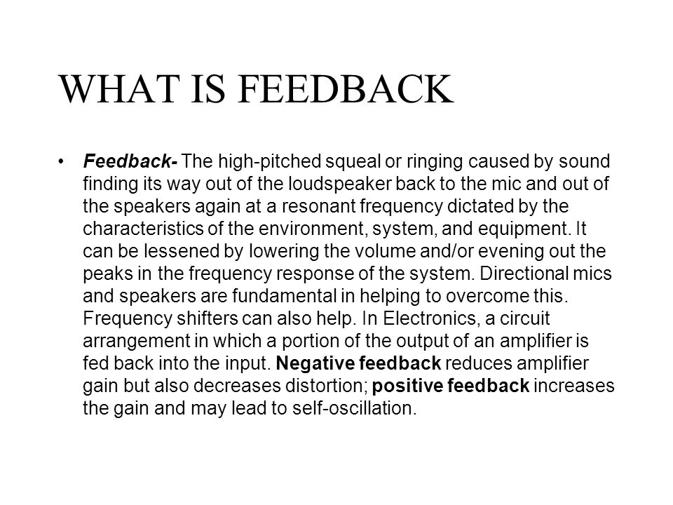 WHAT IS FEEDBACK Feedback- The high-pitched squeal or ringing caused by sound finding its way out of the loudspeaker back to the mic and out of the speakers again at a resonant frequency dictated by the characteristics of the environment, system, and equipment.