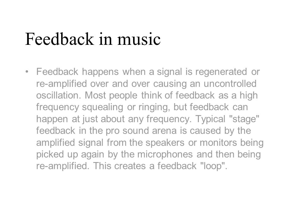 Most Common Stage Feedback The most common stage feedback loops happen with vocal mics and are in the upper midrange to high frequencies, and result in the previously mentioned squealing and ringing.
