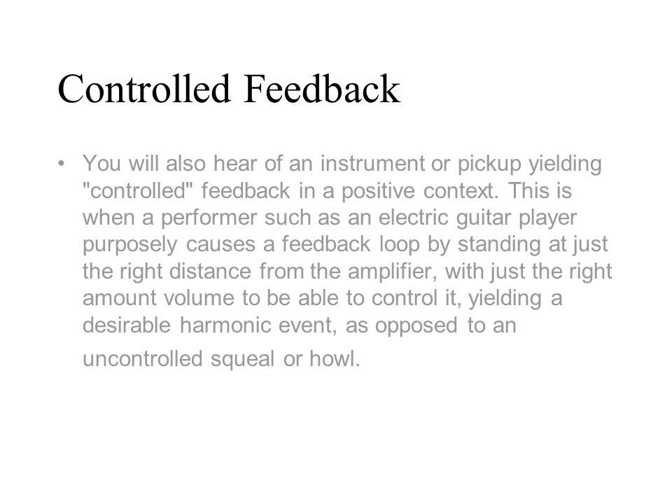 Controlled Feedback You will also hear of an instrument or pickup yielding controlled feedback in a positive context.