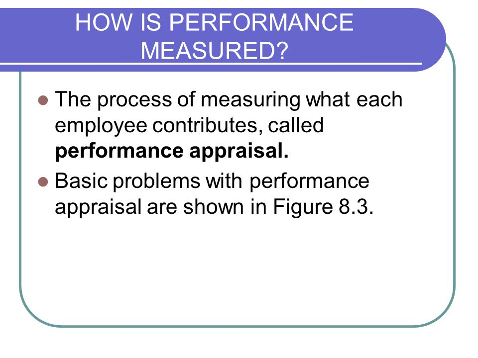 HOW IS PERFORMANCE MEASURED? The process of measuring what each employee contributes, called performance appraisal. Basic problems with performance ap