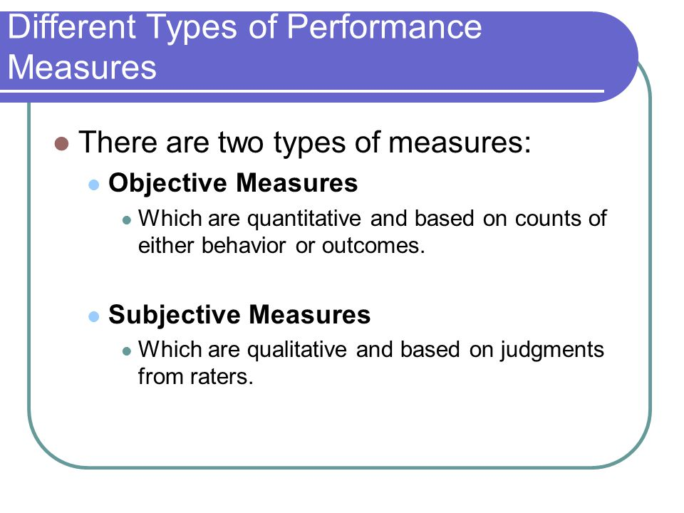 Different Types of Performance Measures There are two types of measures: Objective Measures Which are quantitative and based on counts of either behav