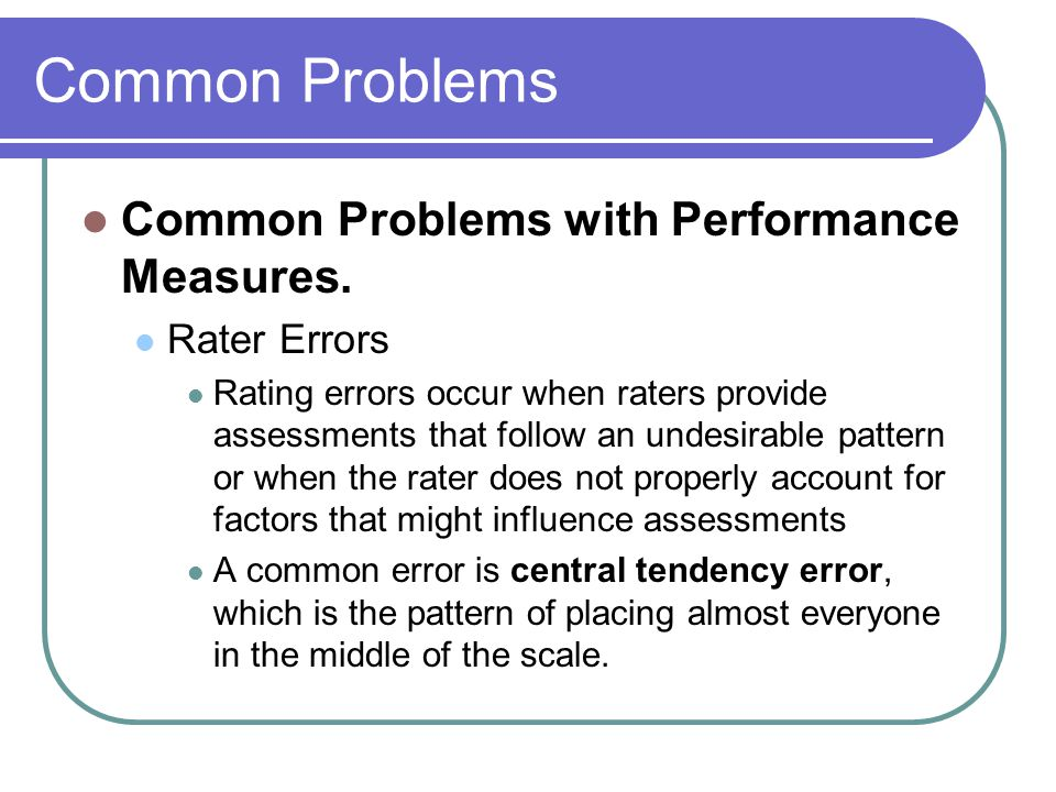 Common Problems Common Problems with Performance Measures. Rater Errors Rating errors occur when raters provide assessments that follow an undesirable