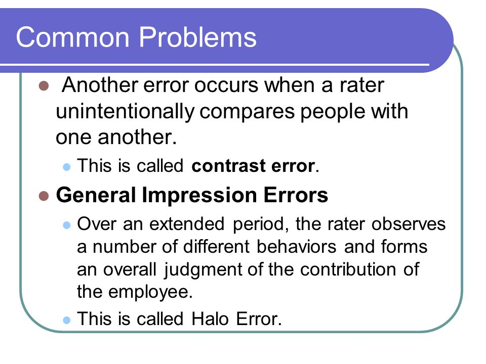 Common Problems Another error occurs when a rater unintentionally compares people with one another. This is called contrast error. General Impression