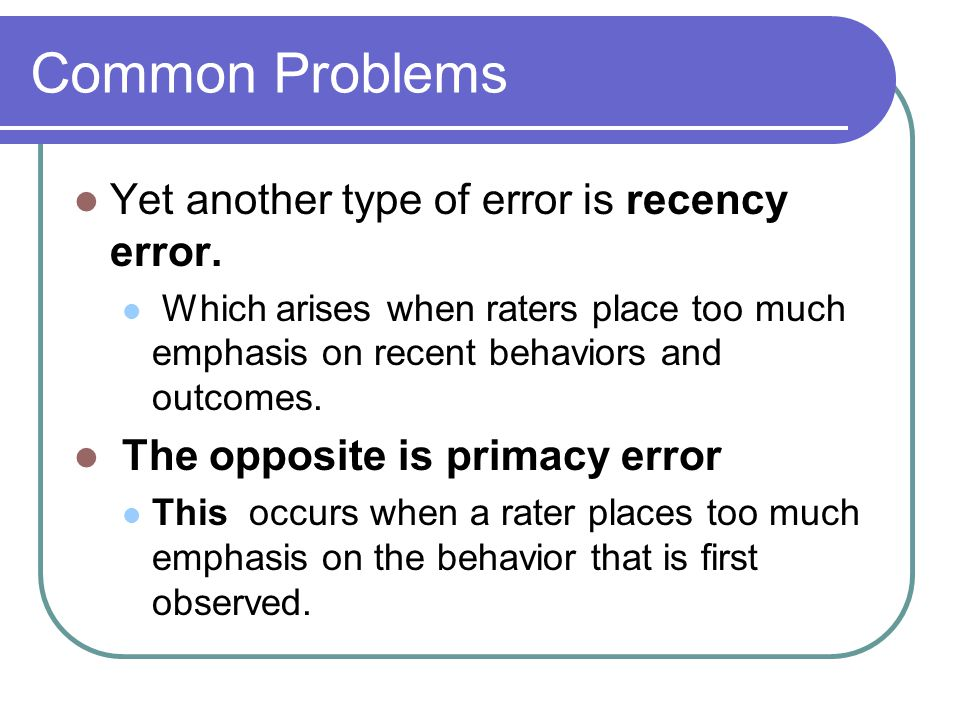 Common Problems Yet another type of error is recency error. Which arises when raters place too much emphasis on recent behaviors and outcomes. The opp