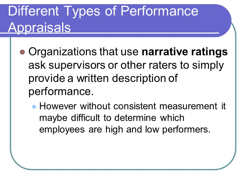 Different Types of Performance Appraisals Organizations that use narrative ratings ask supervisors or other raters to simply provide a written descrip
