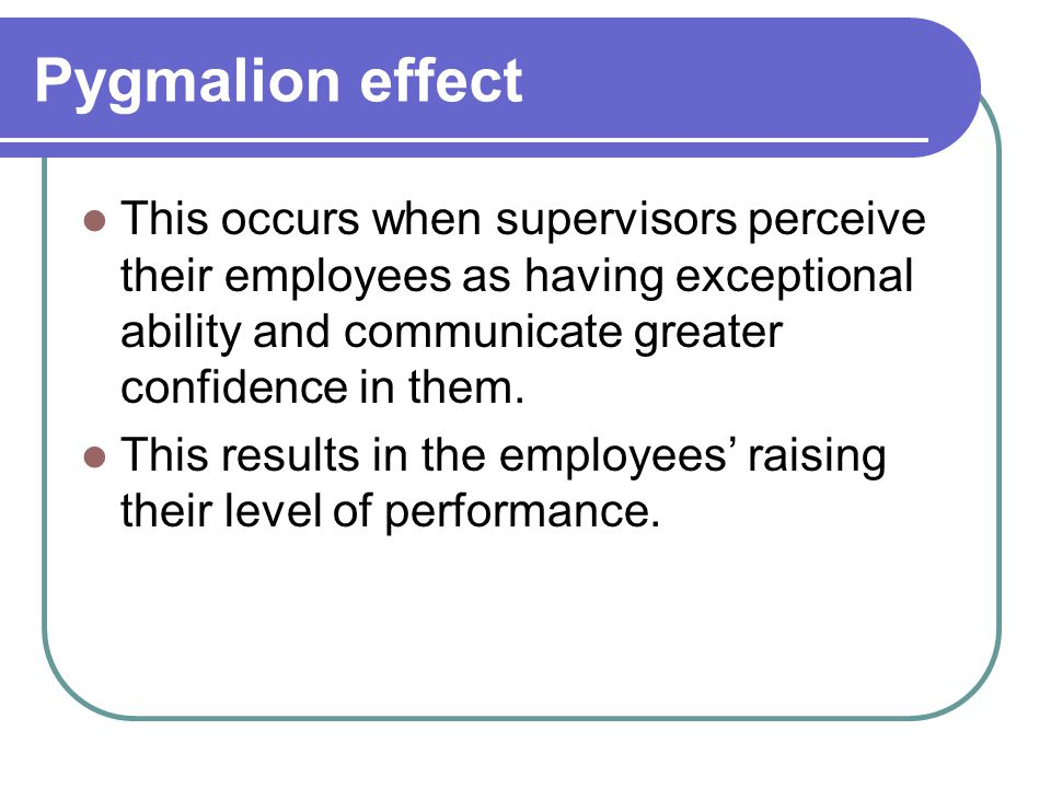 Pygmalion effect This occurs when supervisors perceive their employees as having exceptional ability and communicate greater confidence in them. This