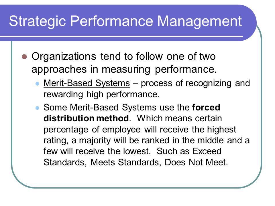 Strategic Performance Management Organizations tend to follow one of two approaches in measuring performance. Merit-Based Systems – process of recogni