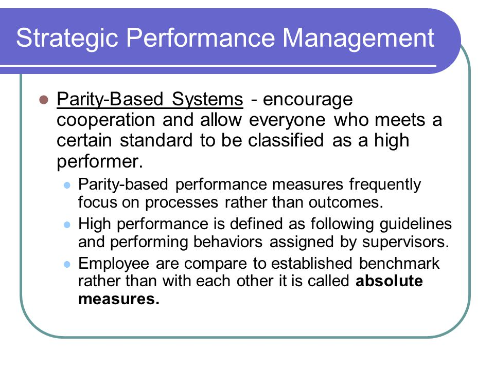 Strategic Performance Management Parity-Based Systems - encourage cooperation and allow everyone who meets a certain standard to be classified as a hi