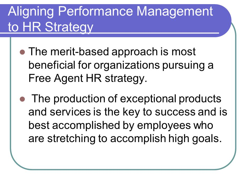 Aligning Performance Management to HR Strategy The merit-based approach is most beneficial for organizations pursuing a Free Agent HR strategy. The pr