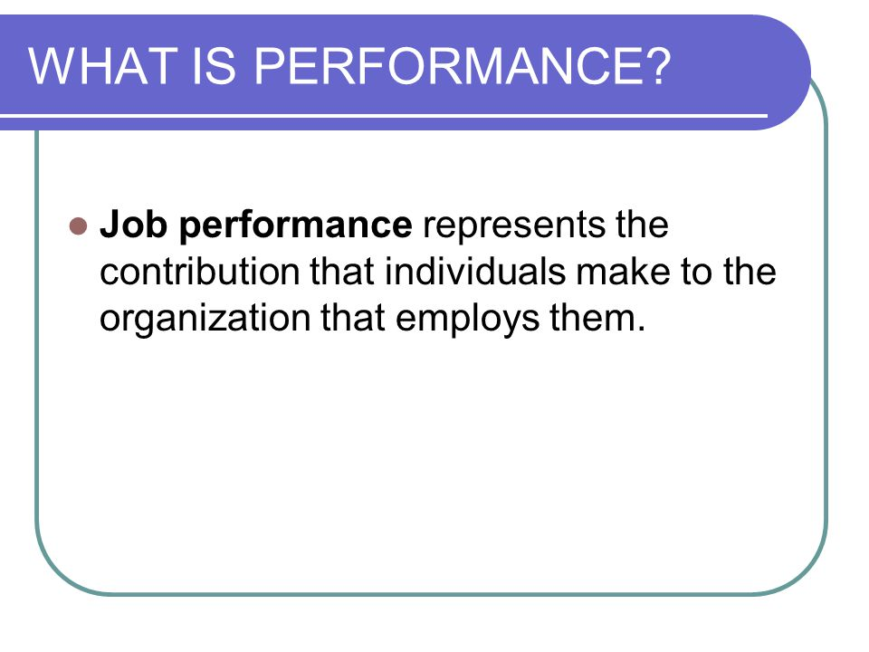 WHAT IS PERFORMANCE? Job performance represents the contribution that individuals make to the organization that employs them.