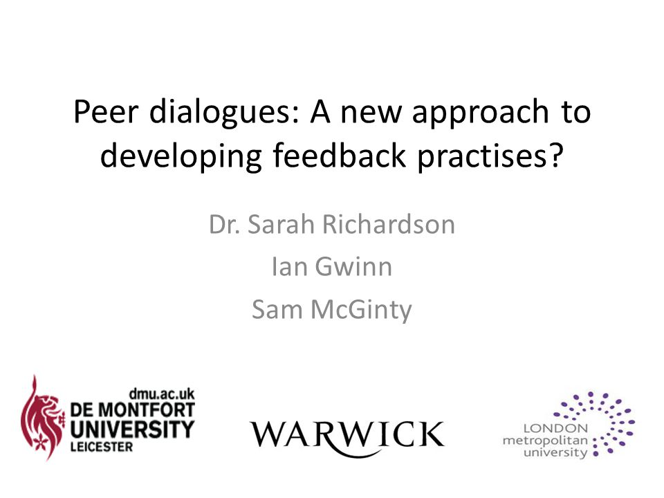 Peer dialogues: A new approach to developing feedback practises? Dr. Sarah Richardson Ian Gwinn Sam McGinty