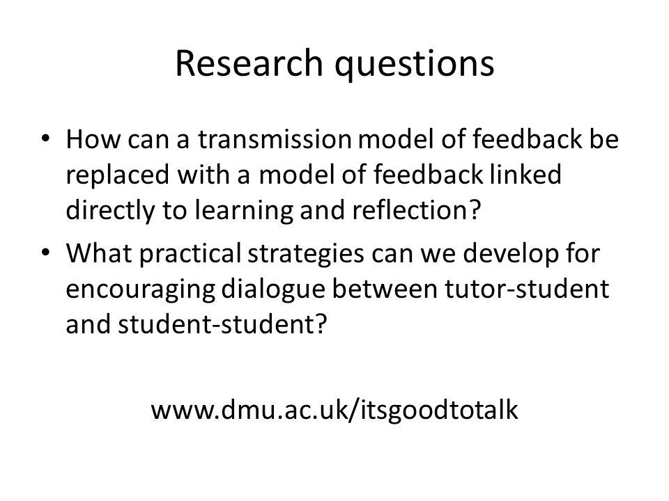 Research questions How can a transmission model of feedback be replaced with a model of feedback linked directly to learning and reflection.