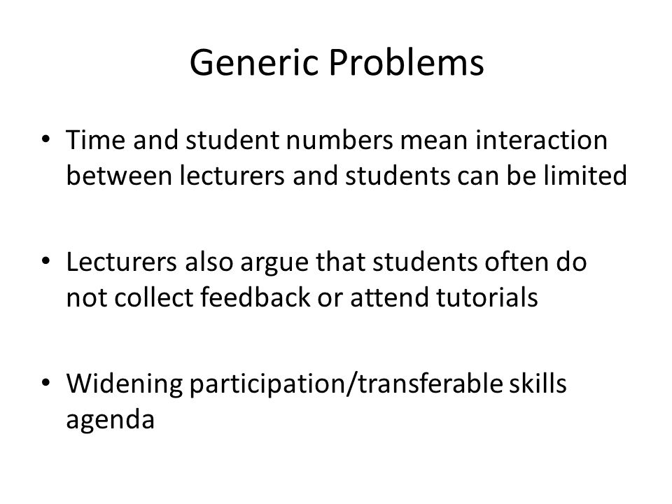 Generic Problems Time and student numbers mean interaction between lecturers and students can be limited Lecturers also argue that students often do n