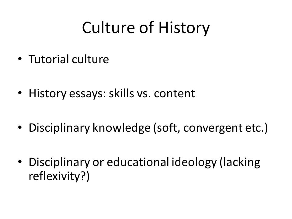 Culture of History Tutorial culture History essays: skills vs. content Disciplinary knowledge (soft, convergent etc.) Disciplinary or educational ideo