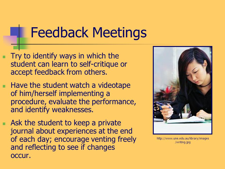 Feedback Meetings Try to identify ways in which the student can learn to self-critique or accept feedback from others.