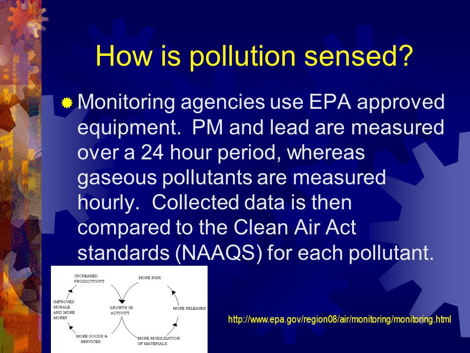 How is pollution sensed? Monitoring agencies use EPA approved equipment. PM and lead are measured over a 24 hour period, whereas gaseous pollutants ar