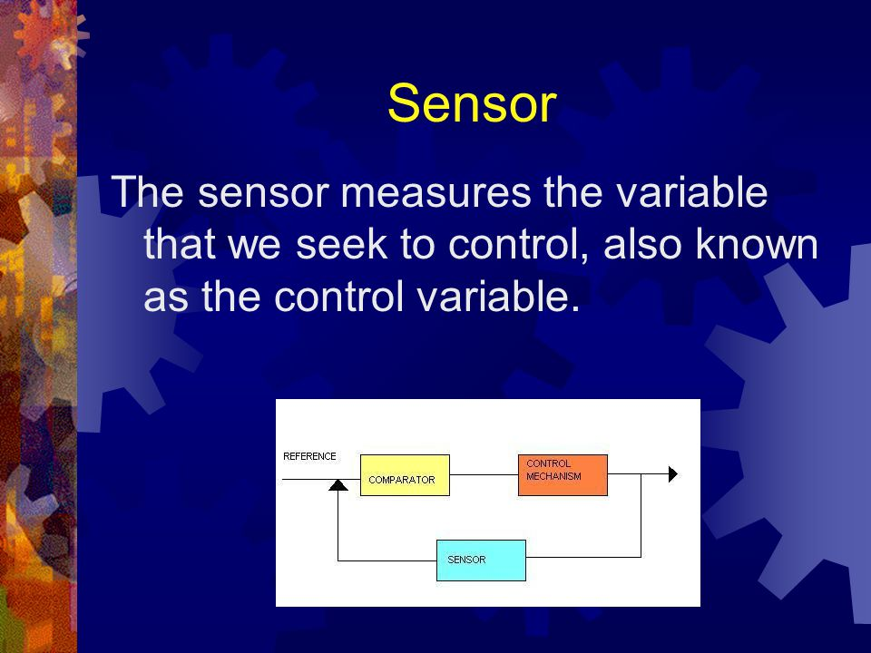 Sensor The sensor measures the variable that we seek to control, also known as the control variable.