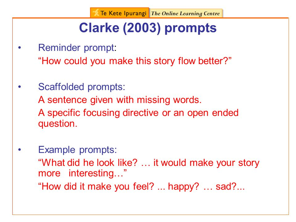 Clarke (2003) prompts Reminder prompt: How could you make this story flow better? Scaffolded prompts: A sentence given with missing words. A specific