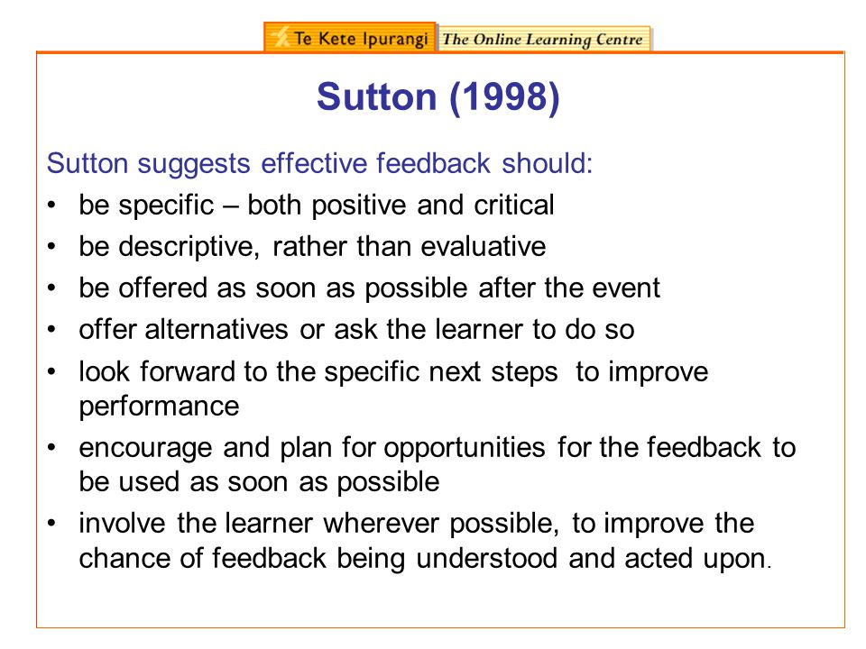 Sutton (1998) Sutton suggests effective feedback should: be specific – both positive and critical be descriptive, rather than evaluative be offered as
