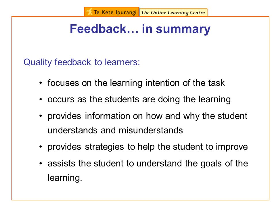 Feedback… in summary Quality feedback to learners: focuses on the learning intention of the task occurs as the students are doing the learning provide