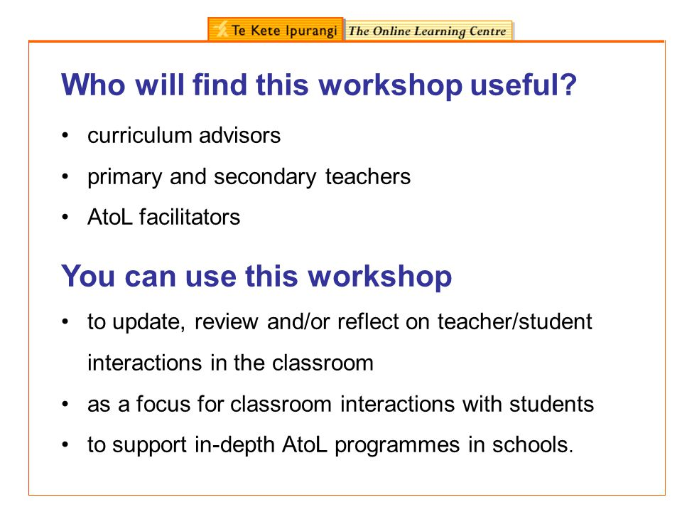 Who will find this workshop useful? curriculum advisors primary and secondary teachers AtoL facilitators You can use this workshop to update, review a