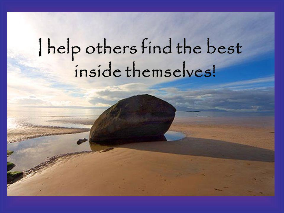 I help others find the best inside themselves!