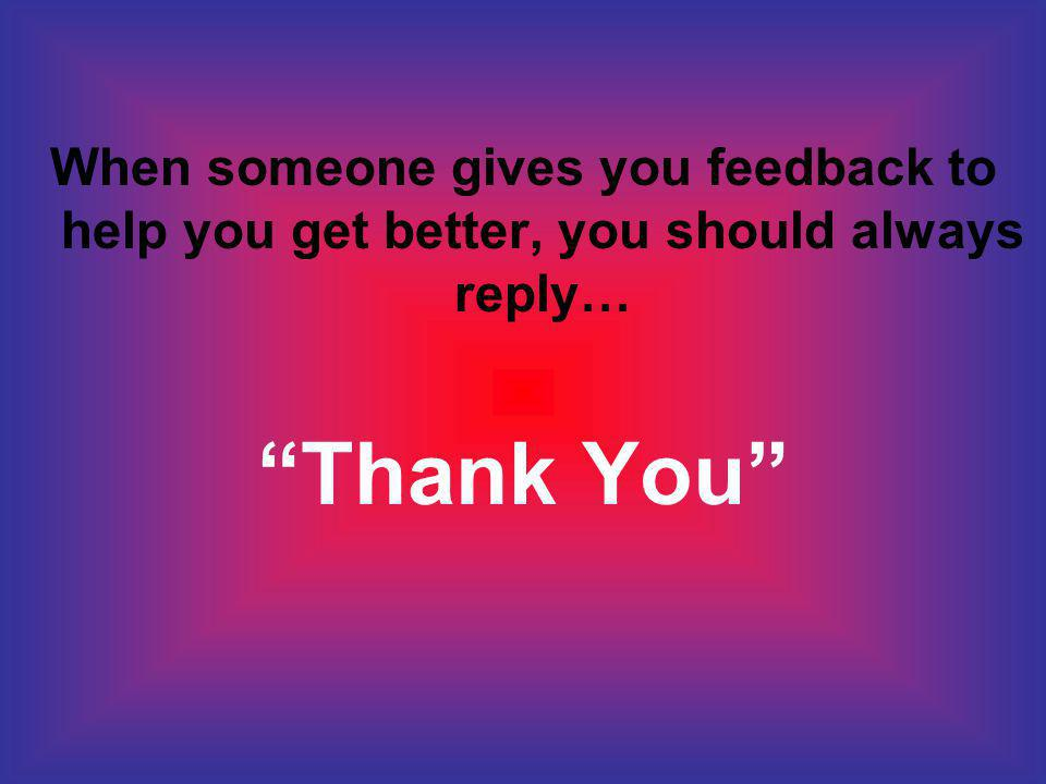 When someone gives you feedback to help you get better, you should always reply… Thank You
