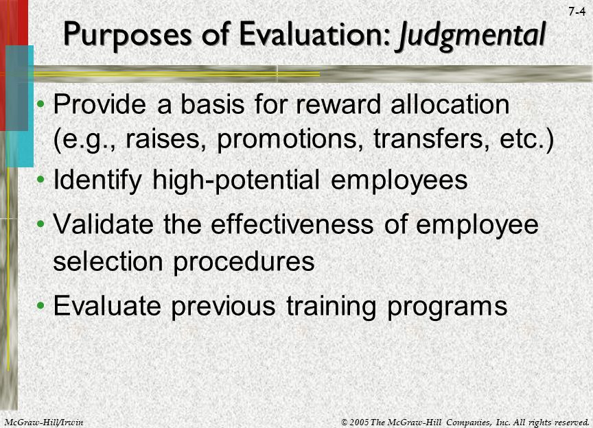McGraw-Hill/Irwin© 2005 The McGraw-Hill Companies, Inc. All rights reserved. 7-4 Purposes of Evaluation: Judgmental Provide a basis for reward allocat