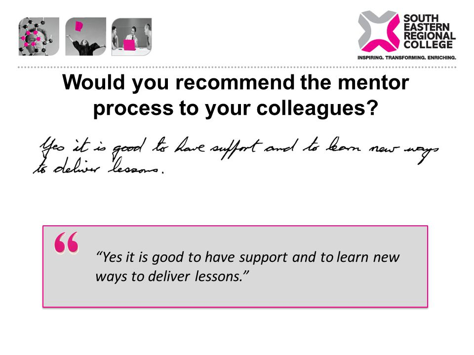 Would you recommend the mentor process to your colleagues? Yes it is good to have support and to learn new ways to deliver lessons.