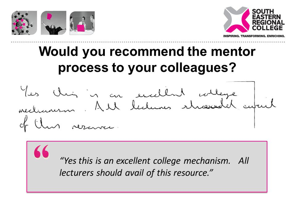 Would you recommend the mentor process to your colleagues? Yes this is an excellent college mechanism. All lecturers should avail of this resource.