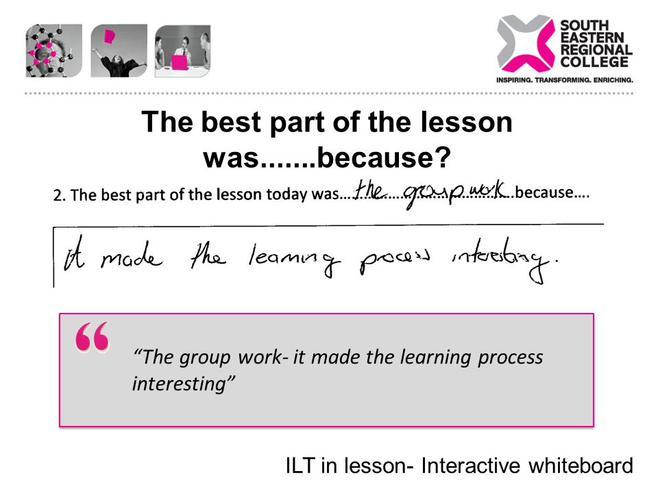 The best part of the lesson was.......because? The group work- it made the learning process interesting ILT in lesson- Interactive whiteboard