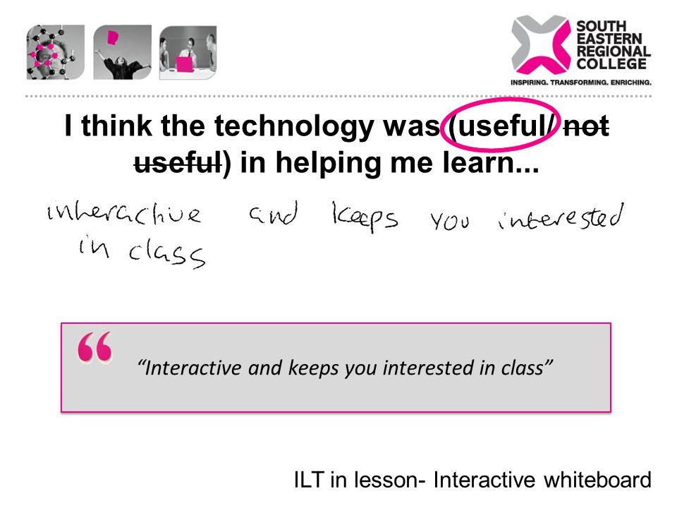 I think the technology was (useful/ not useful) in helping me learn... Interactive and keeps you interested in class ILT in lesson- Interactive whiteb
