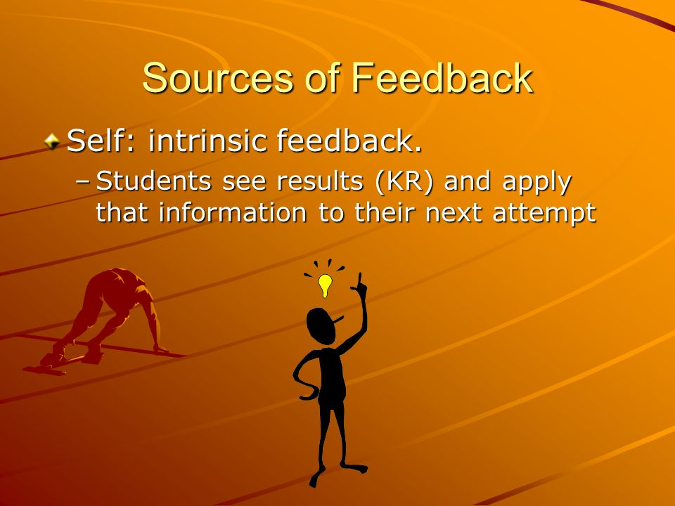 Sources of Feedback Teacher, Peers: extrinsic feedback Knowledge of performance (KP) Knowledge of results (KR)