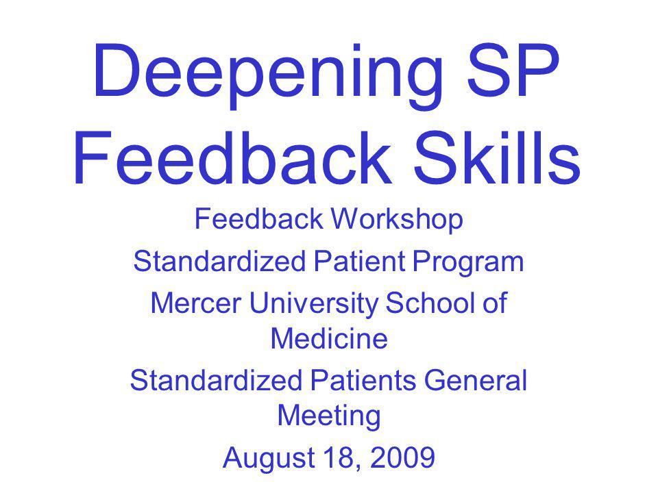 Deepening SP Feedback Skills Feedback Workshop Standardized Patient Program Mercer University School of Medicine Standardized Patients General Meeting August 18, 2009