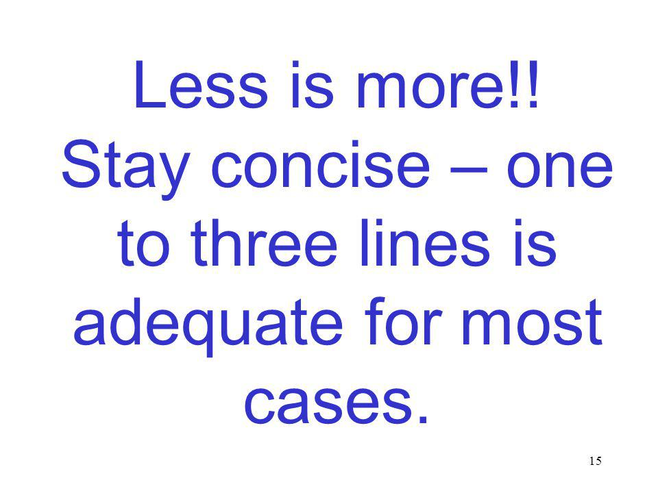 15 Less is more!! Stay concise – one to three lines is adequate for most cases.