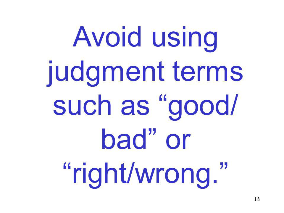 18 Avoid using judgment terms such as good/ bad or right/wrong.